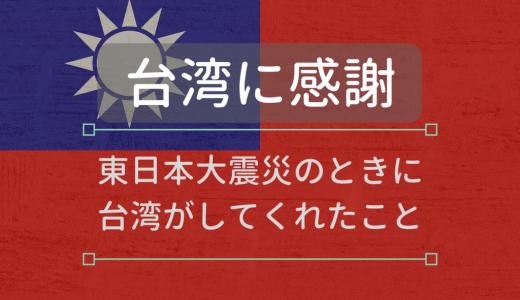 【台湾に感謝】風化させてはダメ!東日本大震災のときに台湾がしてくれたことの凄さを振り返ります